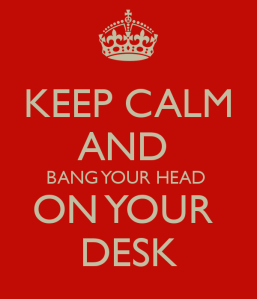 keep-calm-and-bang-your-head-on-your-desk