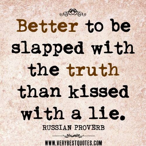 """tact is better than truth """"better a lie that soothes , than a truth that hurts"""" the quote """"better a lie that soothes, than a truth that hurts"""" means that it's better to lie rather than to tell the cold hearted truth."""